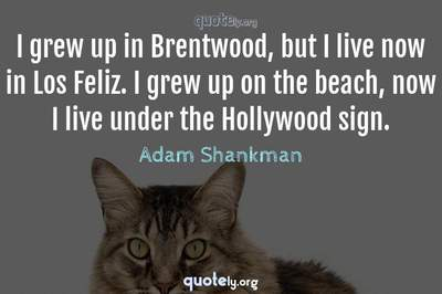 Photo Quote of I grew up in Brentwood, but I live now in Los Feliz. I grew up on the beach, now I live under the Hollywood sign.