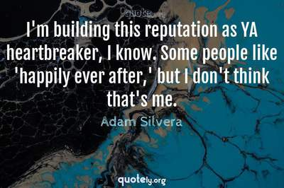 Photo Quote of I'm building this reputation as YA heartbreaker, I know. Some people like 'happily ever after,' but I don't think that's me.