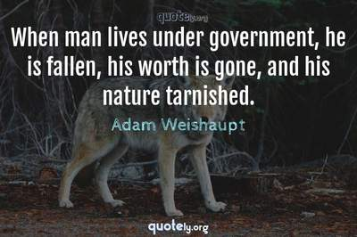 Photo Quote of When man lives under government, he is fallen, his worth is gone, and his nature tarnished.