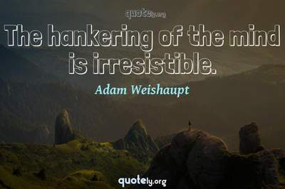 Photo Quote of The hankering of the mind is irresistible.