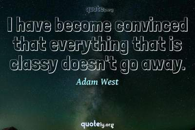 Photo Quote of I have become convinced that everything that is classy doesn't go away.