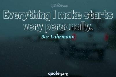 Photo Quote of Everything I make starts very personally.