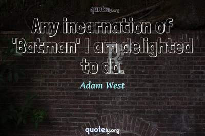 Photo Quote of Any incarnation of 'Batman' I am delighted to do.