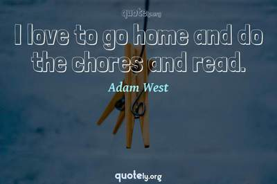 Photo Quote of I love to go home and do the chores and read.