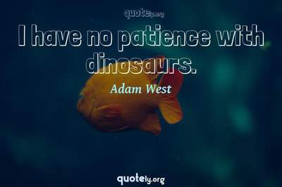 Photo Quote of I have no patience with dinosaurs.