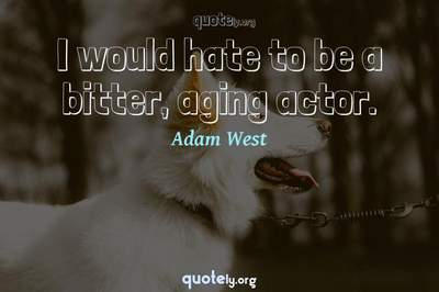 Photo Quote of I would hate to be a bitter, aging actor.