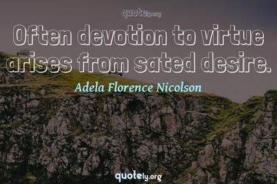 Photo Quote of Often devotion to virtue arises from sated desire.