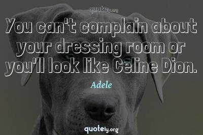 Photo Quote of You can't complain about your dressing room or you'll look like Celine Dion.