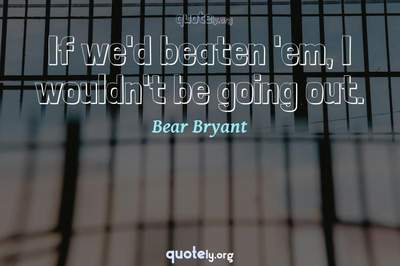 Photo Quote of If we'd beaten 'em, I wouldn't be going out.