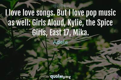 Photo Quote of I love love songs. But I love pop music as well: Girls Aloud, Kylie, the Spice Girls, East 17, Mika.