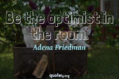 Photo Quote of Be the optimist in the room.