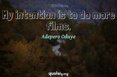 Photo Quote of My intention is to do more films.