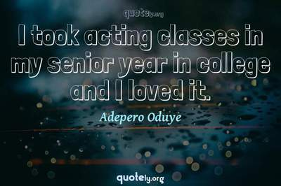 Photo Quote of I took acting classes in my senior year in college and I loved it.