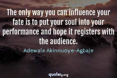 Photo Quote of The only way you can influence your fate is to put your soul into your performance and hope it registers with the audience.