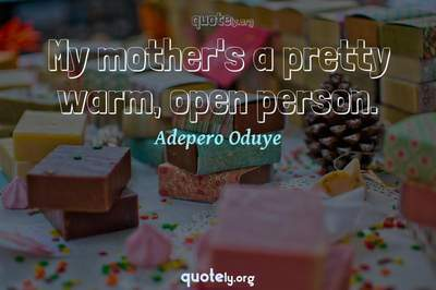Photo Quote of My mother's a pretty warm, open person.