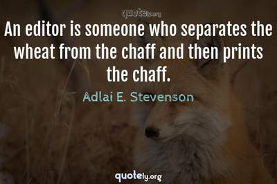 Photo Quote of An editor is someone who separates the wheat from the chaff and then prints the chaff.