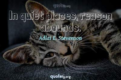 Photo Quote of In quiet places, reason abounds.