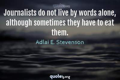 Photo Quote of Journalists do not live by words alone, although sometimes they have to eat them.