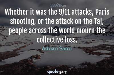 Photo Quote of Whether it was the 9/11 attacks, Paris shooting, or the attack on the Taj, people across the world mourn the collective loss.