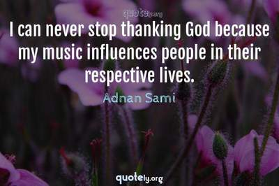 Photo Quote of I can never stop thanking God because my music influences people in their respective lives.