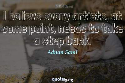 Photo Quote of I believe every artiste, at some point, needs to take a step back.