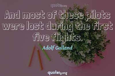 Photo Quote of And most of these pilots were lost during the first five flights.