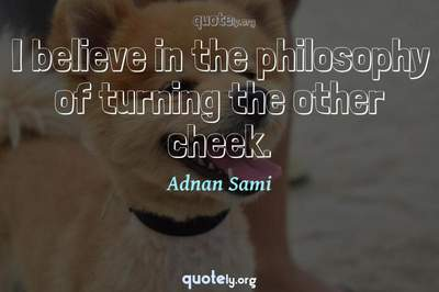 Photo Quote of I believe in the philosophy of turning the other cheek.