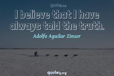 Photo Quote of I believe that I have always told the truth.