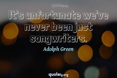 Photo Quote of It's unfortunate we've never been just songwriters.