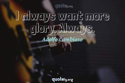 Photo Quote of I always want more glory. Always.