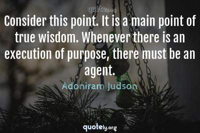 Photo Quote of Consider this point. It is a main point of true wisdom. Whenever there is an execution of purpose, there must be an agent.