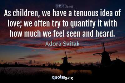 Photo Quote of As children, we have a tenuous idea of love; we often try to quantify it with how much we feel seen and heard.