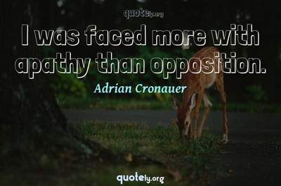 Photo Quote of I was faced more with apathy than opposition.