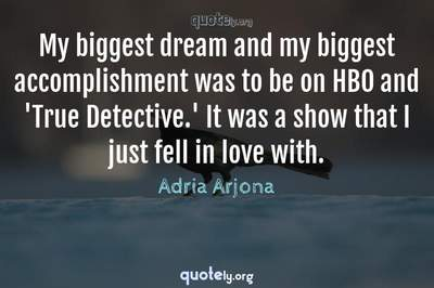 Photo Quote of My biggest dream and my biggest accomplishment was to be on HBO and 'True Detective.' It was a show that I just fell in love with.