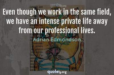 Photo Quote of Even though we work in the same field, we have an intense private life away from our professional lives.