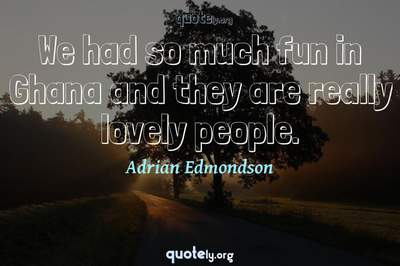 Photo Quote of We had so much fun in Ghana and they are really lovely people.