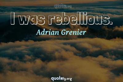 Photo Quote of I was rebellious.