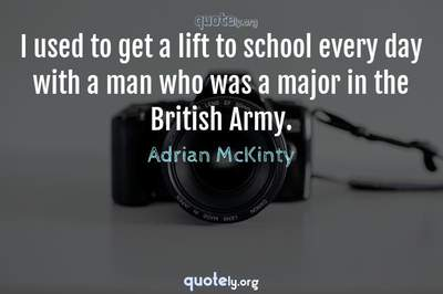 Photo Quote of I used to get a lift to school every day with a man who was a major in the British Army.
