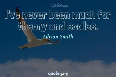 Photo Quote of I've never been much for theory and scales.