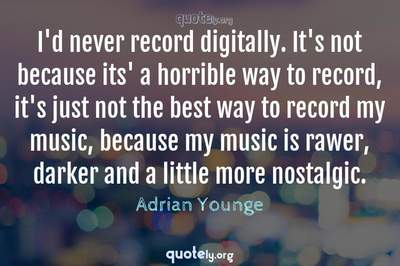 Photo Quote of I'd never record digitally. It's not because its' a horrible way to record, it's just not the best way to record my music, because my music is rawer, darker and a little more nostalgic.
