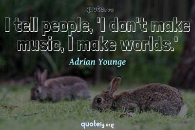 Photo Quote of I tell people, 'I don't make music, I make worlds.'