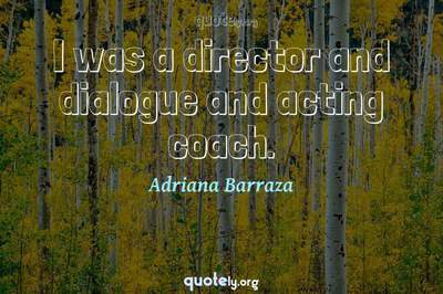 Photo Quote of I was a director and dialogue and acting coach.