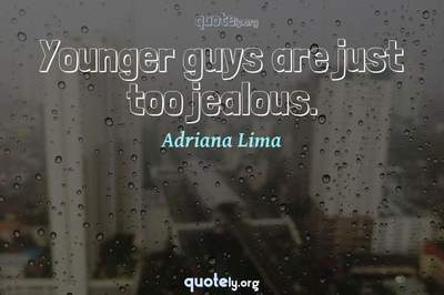 Photo Quote of Younger guys are just too jealous.