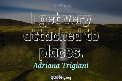 Photo Quote of I get very attached to places.