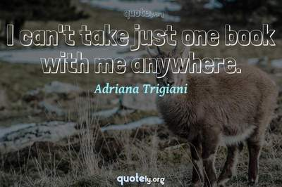 Photo Quote of I can't take just one book with me anywhere.