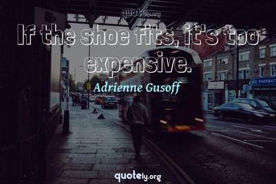Photo Quote of If the shoe fits, it's too expensive.