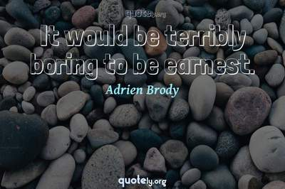 Photo Quote of It would be terribly boring to be earnest.