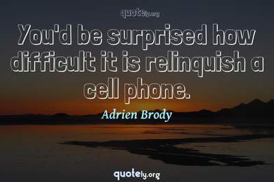 Photo Quote of You'd be surprised how difficult it is relinquish a cell phone.