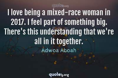 Photo Quote of I love being a mixed-race woman in 2017. I feel part of something big. There's this understanding that we're all in it together.