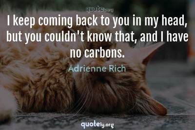 Photo Quote of I keep coming back to you in my head, but you couldn't know that, and I have no carbons.